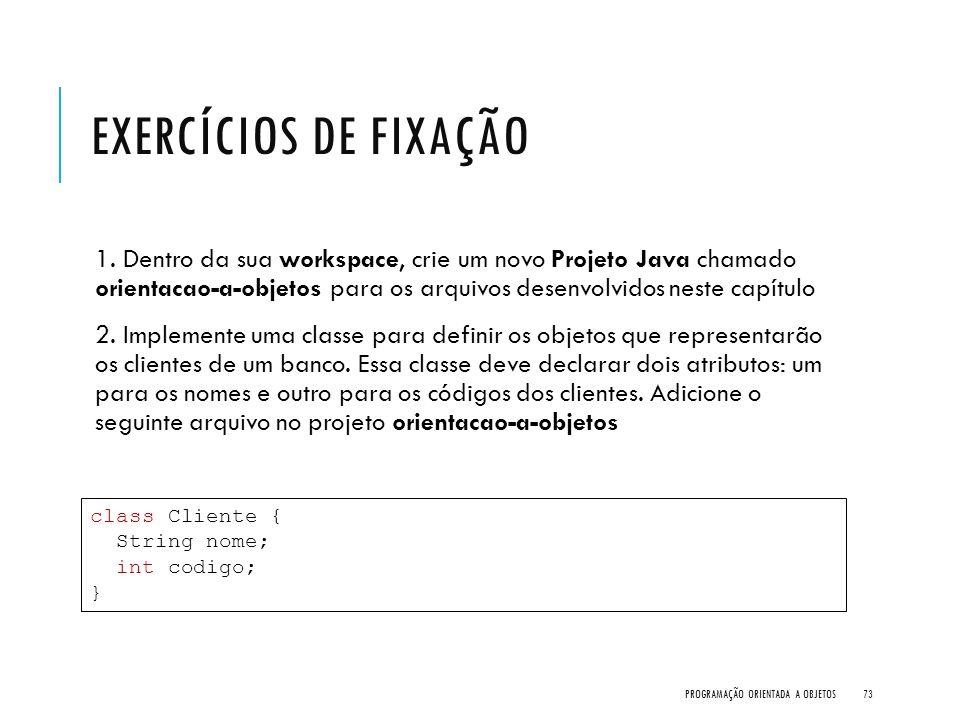 EXERCÍCIOS DE FIXAÇÃO 1. Dentro da sua workspace, crie um novo Projeto Java chamado orientacao-a-objetos para os arquivos desenvolvidos neste capítulo