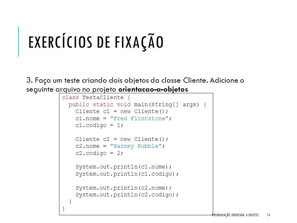 EXERCÍCIOS DE FIXAÇÃO 3. Faça um teste criando dois objetos da classe Cliente. Adicione o seguinte arquivo no projeto orientacao-a-objetos PROGRAMAÇÃO