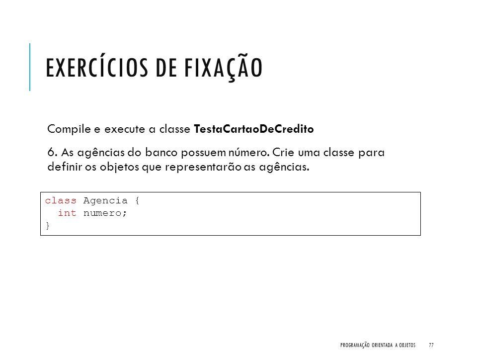 EXERCÍCIOS DE FIXAÇÃO Compile e execute a classe TestaCartaoDeCredito 6. As agências do banco possuem número. Crie uma classe para definir os objetos