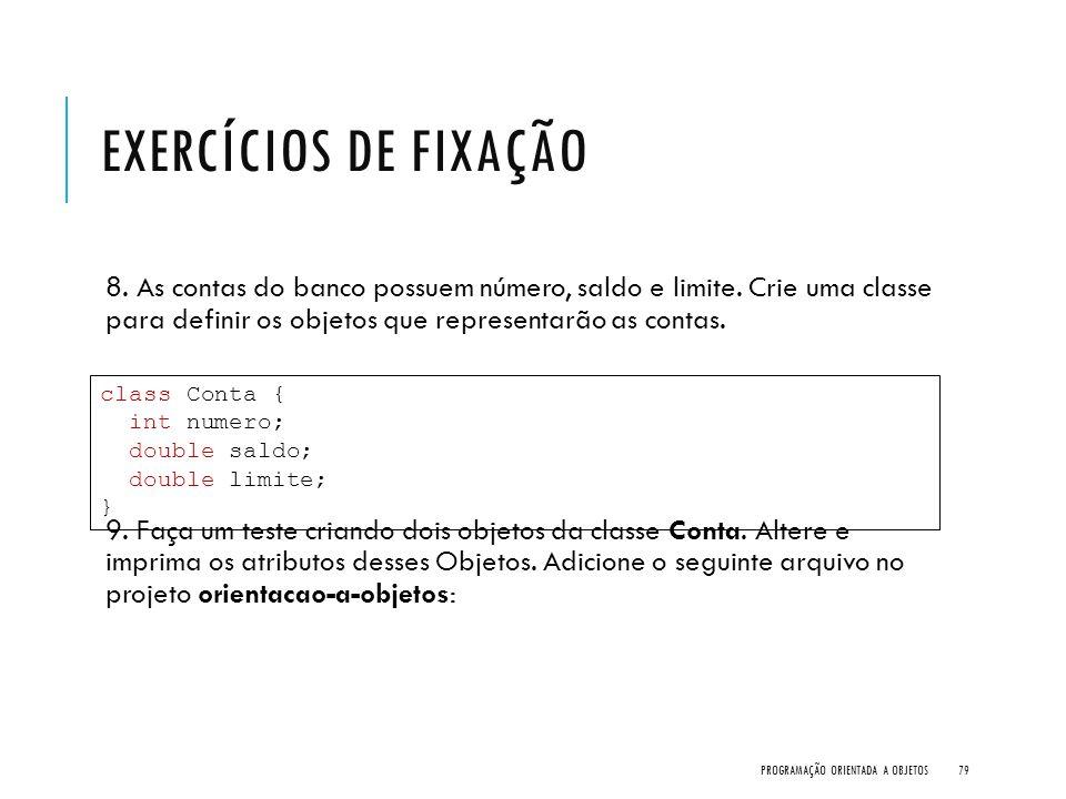 EXERCÍCIOS DE FIXAÇÃO 8. As contas do banco possuem número, saldo e limite. Crie uma classe para definir os objetos que representarão as contas. 9. Fa