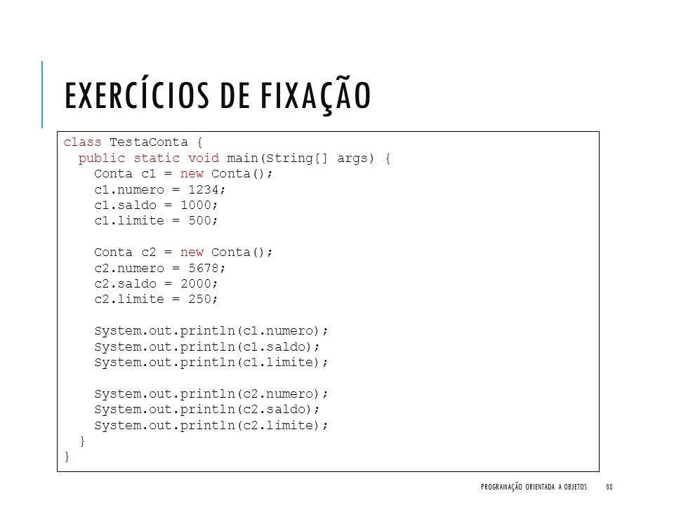 EXERCÍCIOS DE FIXAÇÃO PROGRAMAÇÃO ORIENTADA A OBJETOS80 class TestaConta { public static void main(String[] args) { Conta c1 = new Conta(); c1.numero