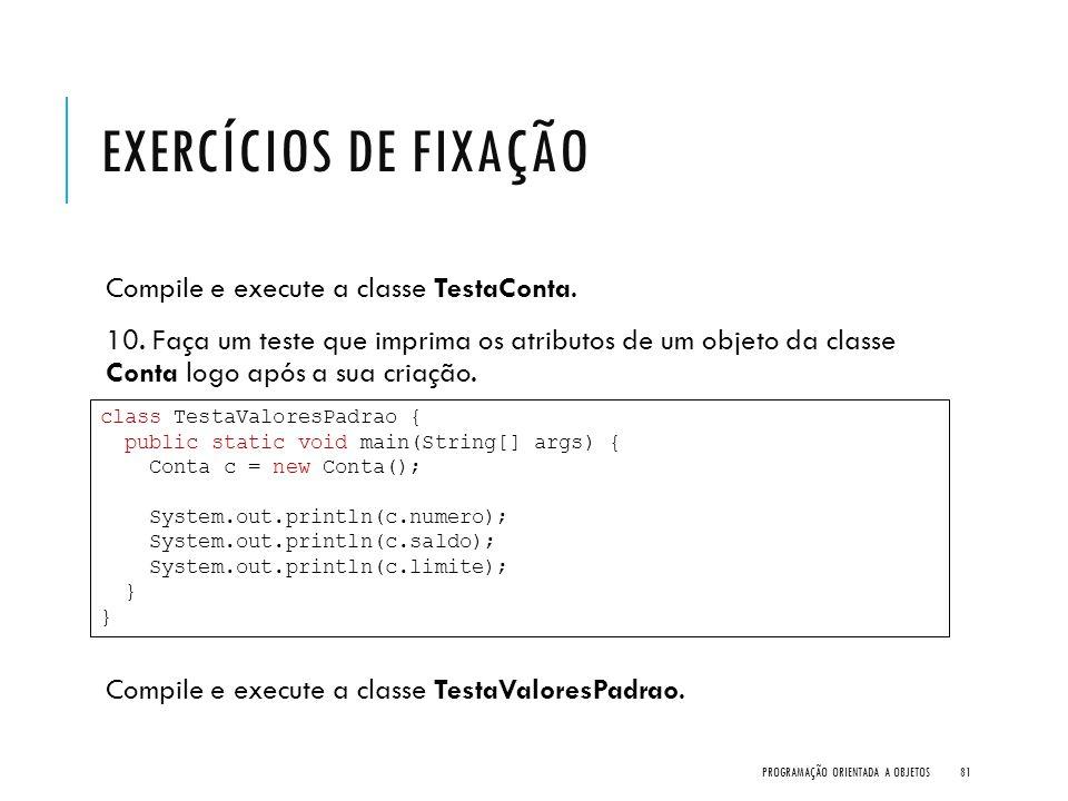EXERCÍCIOS DE FIXAÇÃO Compile e execute a classe TestaConta. 10. Faça um teste que imprima os atributos de um objeto da classe Conta logo após a sua c