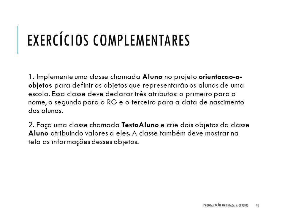 EXERCÍCIOS COMPLEMENTARES 1. Implemente uma classe chamada Aluno no projeto orientacao-a- objetos para definir os objetos que representarão os alunos