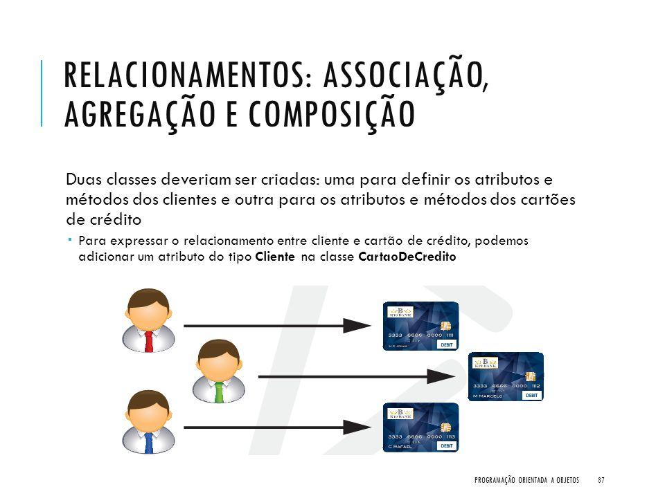 RELACIONAMENTOS: ASSOCIAÇÃO, AGREGAÇÃO E COMPOSIÇÃO Duas classes deveriam ser criadas: uma para definir os atributos e métodos dos clientes e outra pa