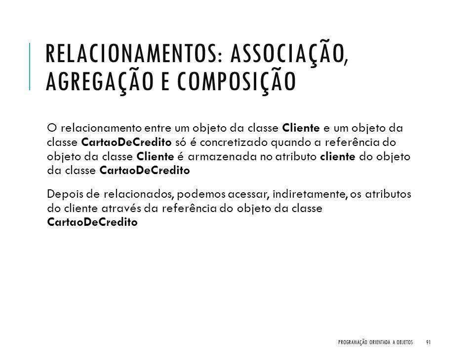 RELACIONAMENTOS: ASSOCIAÇÃO, AGREGAÇÃO E COMPOSIÇÃO O relacionamento entre um objeto da classe Cliente e um objeto da classe CartaoDeCredito só é conc