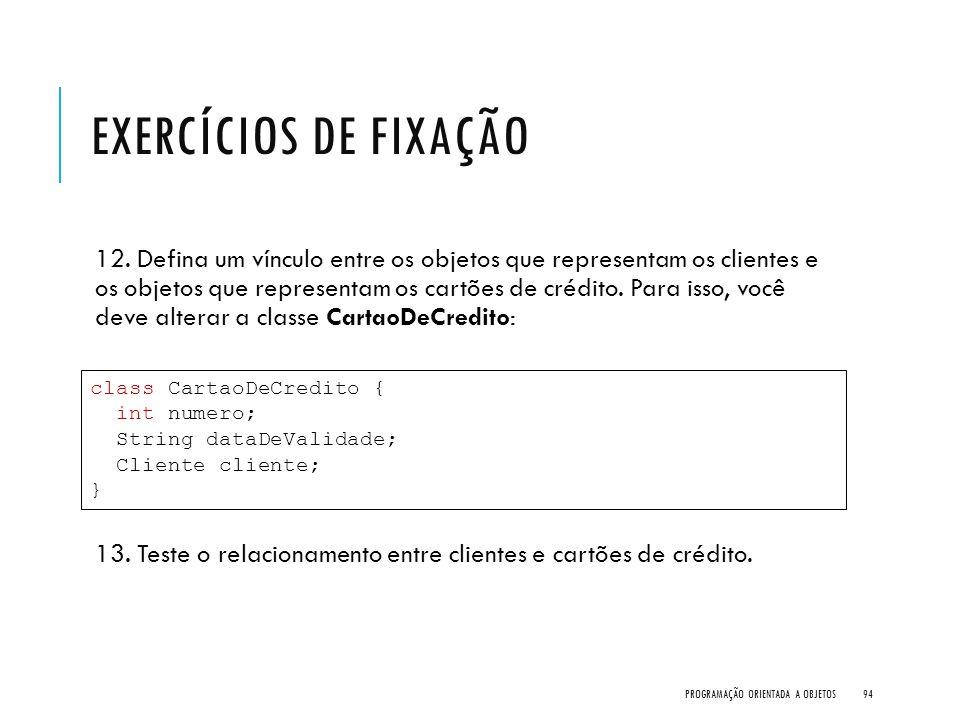 EXERCÍCIOS DE FIXAÇÃO 12. Defina um vínculo entre os objetos que representam os clientes e os objetos que representam os cartões de crédito. Para isso