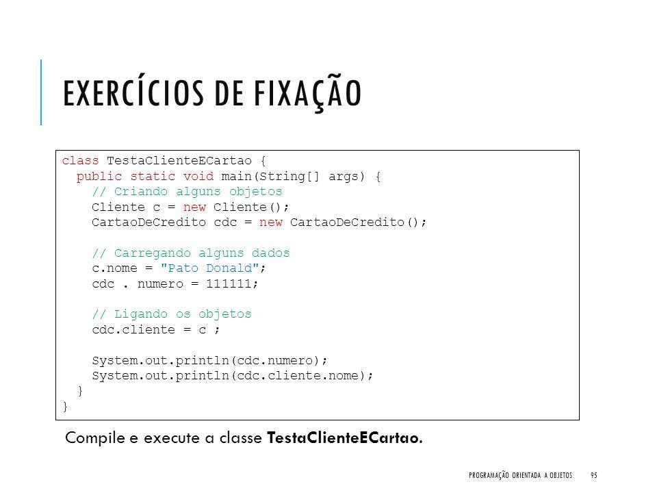 EXERCÍCIOS DE FIXAÇÃO Compile e execute a classe TestaClienteECartao. PROGRAMAÇÃO ORIENTADA A OBJETOS95 class TestaClienteECartao { public static void