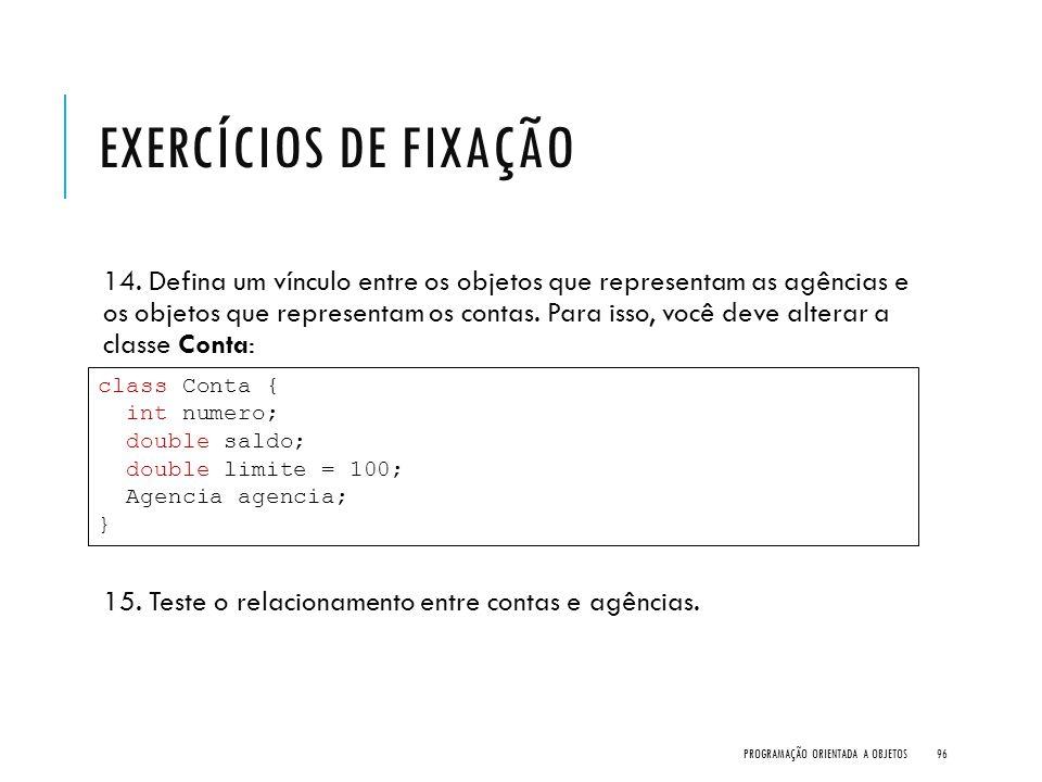 EXERCÍCIOS DE FIXAÇÃO 14. Defina um vínculo entre os objetos que representam as agências e os objetos que representam os contas. Para isso, você deve