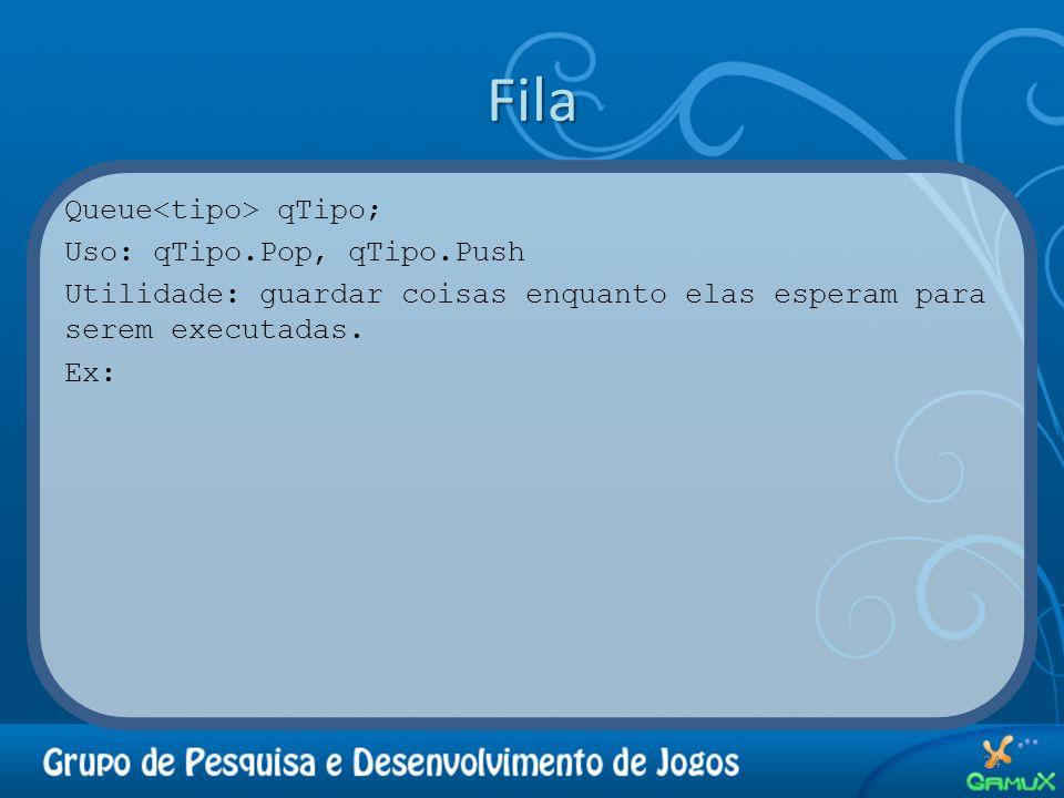 Fila Queue qTipo; Uso: qTipo.Pop, qTipo.Push Utilidade: guardar coisas enquanto elas esperam para serem executadas. Ex: 24