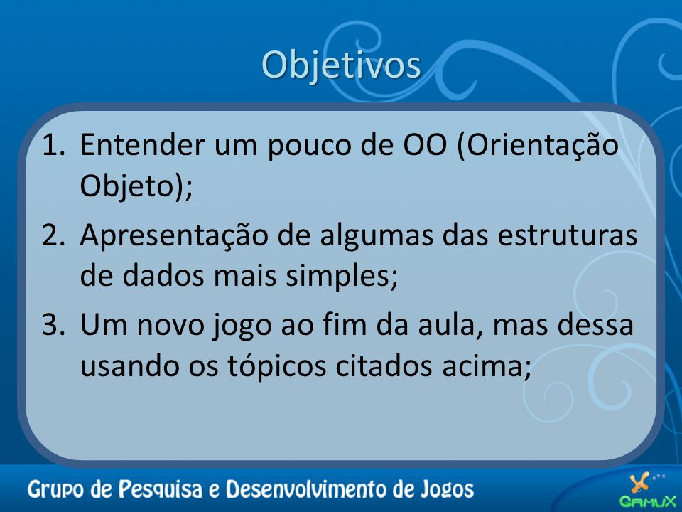 Objetivos 1.Entender um pouco de OO (Orientação Objeto); 2.Apresentação de algumas das estruturas de dados mais simples; 3.Um novo jogo ao fim da aula