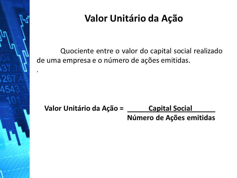 Quociente entre o valor do capital social realizado de uma empresa e o número de ações emitidas.. Valor Unitário da Ação Valor Unitário da Ação = Capi