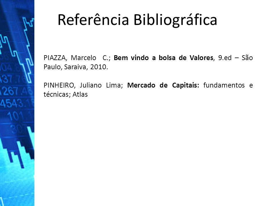 Referência Bibliográfica PIAZZA, Marcelo C.; Bem vindo a bolsa de Valores, 9.ed – São Paulo, Saraiva, 2010. PINHEIRO, Juliano Lima; Mercado de Capitai