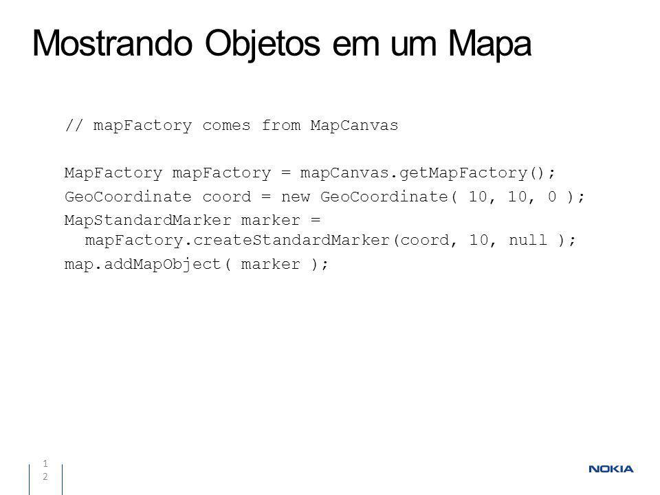 Mostrando Objetos em um Mapa 12 // mapFactory comes from MapCanvas MapFactory mapFactory = mapCanvas.getMapFactory(); GeoCoordinate coord = new GeoCoordinate( 10, 10, 0 ); MapStandardMarker marker = mapFactory.createStandardMarker(coord, 10, null ); map.addMapObject( marker );