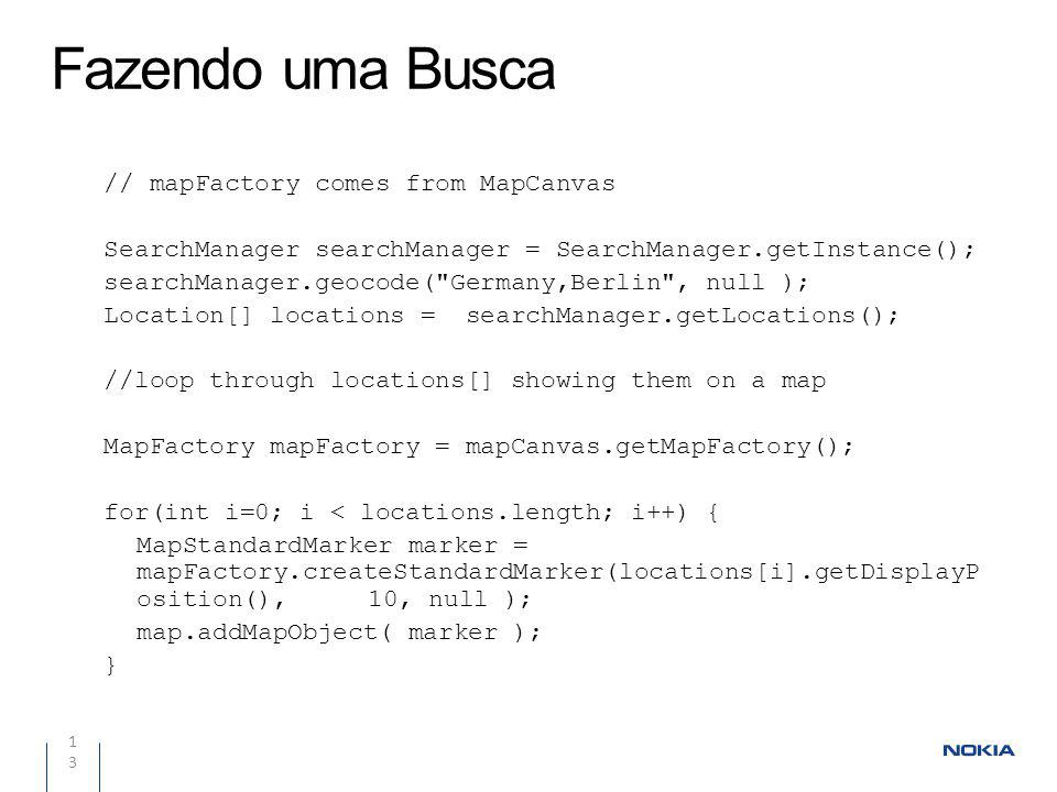 Fazendo uma Busca 13 // mapFactory comes from MapCanvas SearchManager searchManager = SearchManager.getInstance(); searchManager.geocode(