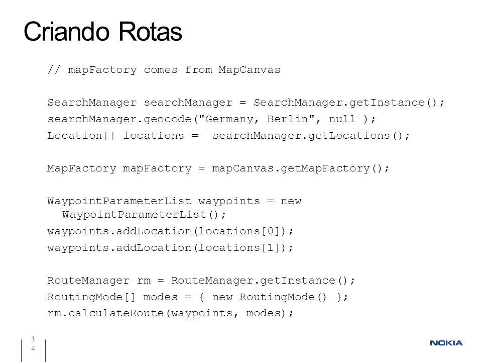 Criando Rotas 14 // mapFactory comes from MapCanvas SearchManager searchManager = SearchManager.getInstance(); searchManager.geocode( Germany, Berlin , null ); Location[] locations = searchManager.getLocations(); MapFactory mapFactory = mapCanvas.getMapFactory(); WaypointParameterList waypoints = new WaypointParameterList(); waypoints.addLocation(locations[0]); waypoints.addLocation(locations[1]); RouteManager rm = RouteManager.getInstance(); RoutingMode[] modes = { new RoutingMode() }; rm.calculateRoute(waypoints, modes);