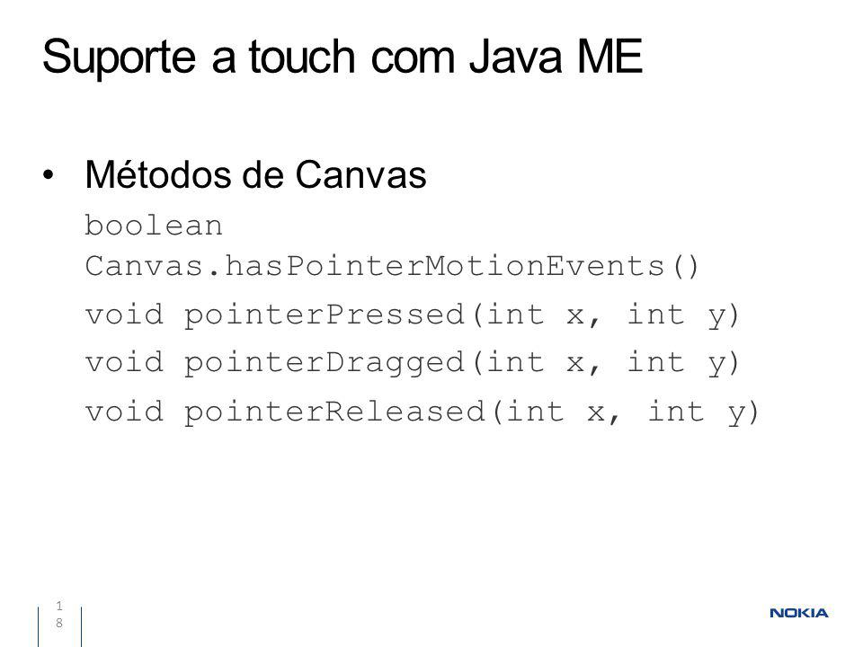 Suporte a touch com Java ME 18 Métodos de Canvas boolean Canvas.hasPointerMotionEvents() void pointerPressed(int x, int y) void pointerDragged(int x,