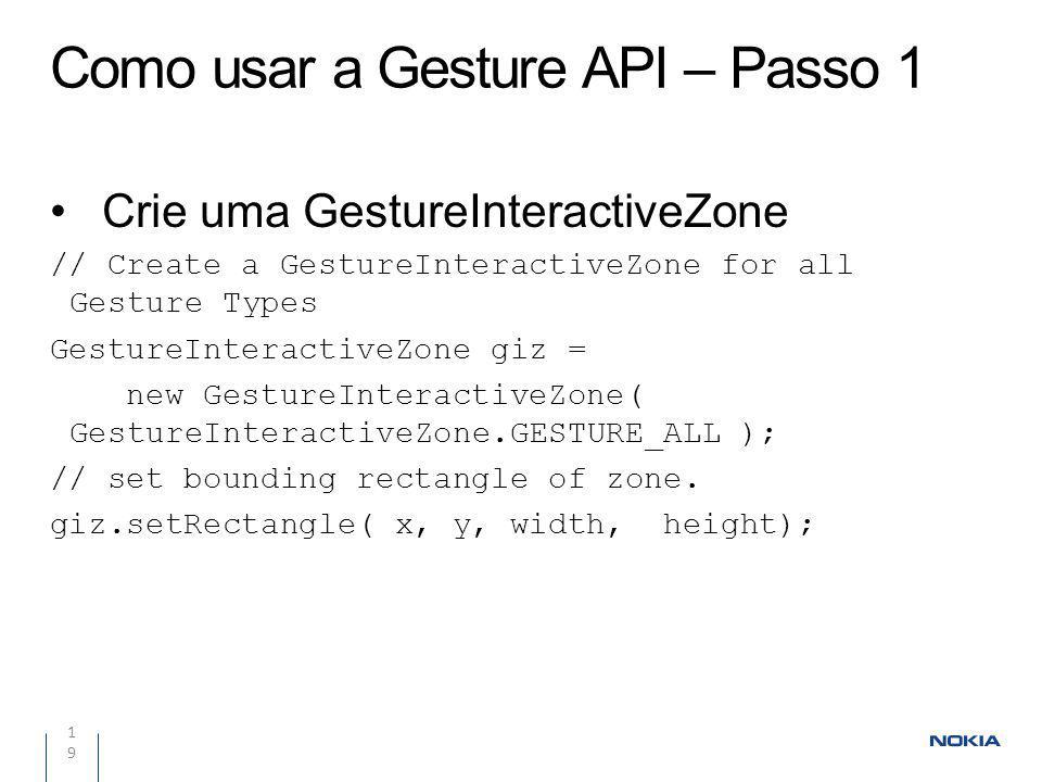 Como usar a Gesture API – Passo 1 19 Crie uma GestureInteractiveZone // Create a GestureInteractiveZone for all Gesture Types GestureInteractiveZone giz = new GestureInteractiveZone( GestureInteractiveZone.GESTURE_ALL ); // set bounding rectangle of zone.