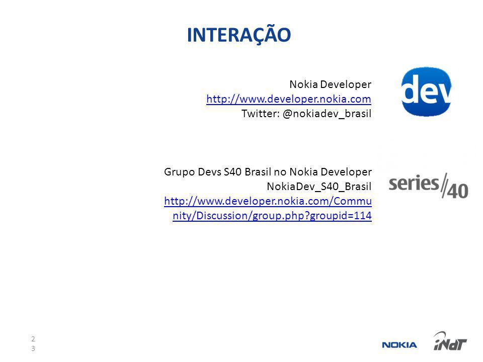 23 INTERAÇÃO Nokia Developer http://www.developer.nokia.com Twitter: @nokiadev_brasil Grupo Devs S40 Brasil no Nokia Developer NokiaDev_S40_Brasil http://www.developer.nokia.com/Commu nity/Discussion/group.php groupid=114