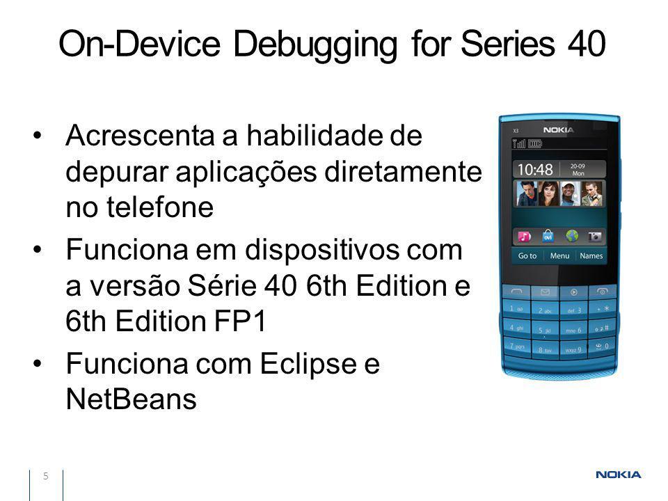 5 Acrescenta a habilidade de depurar aplicações diretamente no telefone Funciona em dispositivos com a versão Série 40 6th Edition e 6th Edition FP1 Funciona com Eclipse e NetBeans