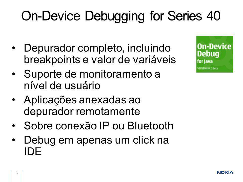 On-Device Debugging for Series 40 6 Depurador completo, incluindo breakpoints e valor de variáveis Suporte de monitoramento a nível de usuário Aplicações anexadas ao depurador remotamente Sobre conexão IP ou Bluetooth Debug em apenas um click na IDE