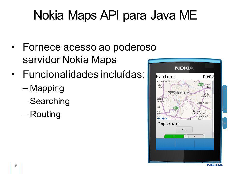 Nokia Maps API para Java ME 9 Fornece acesso ao poderoso servidor Nokia Maps Funcionalidades incluídas: –Mapping –Searching –Routing