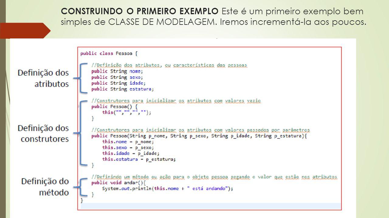 CONSTRUINDO O PRIMEIRO EXEMPLO Este é um primeiro exemplo bem simples de CLASSE DE MODELAGEM. Iremos incrementá-la aos poucos.
