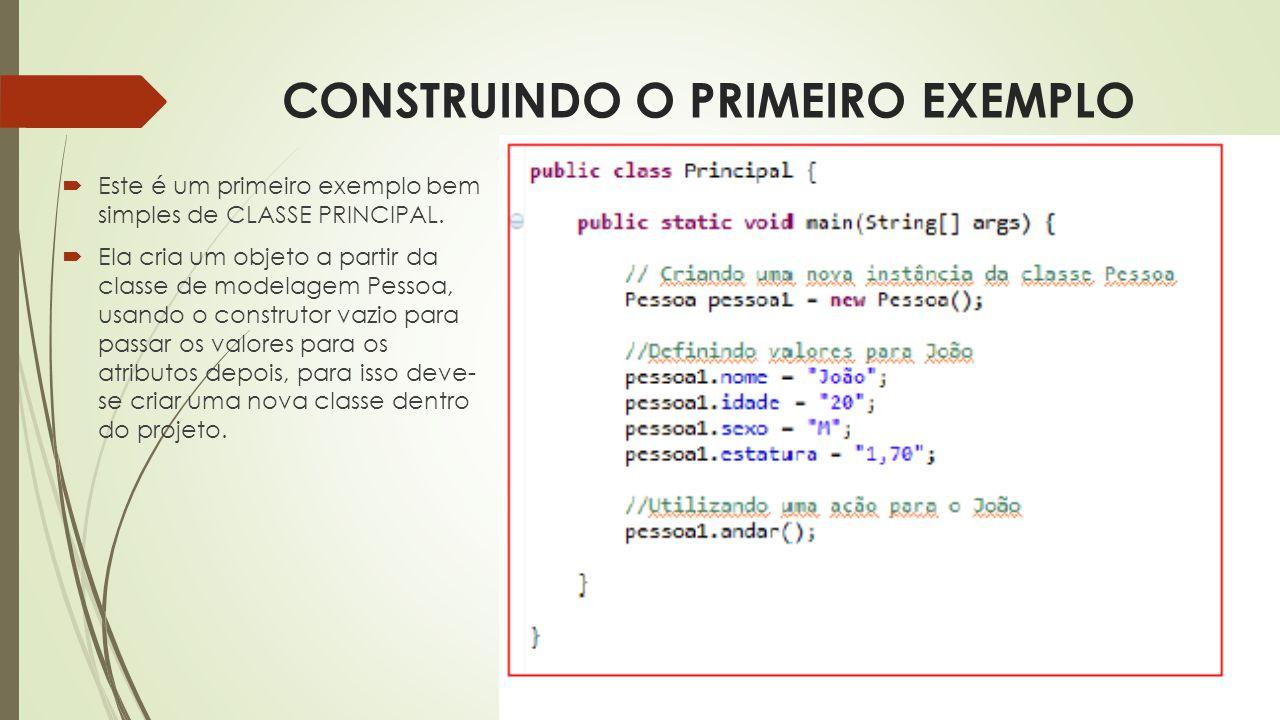 CONSTRUINDO O PRIMEIRO EXEMPLO  Este é um primeiro exemplo bem simples de CLASSE PRINCIPAL.  Ela cria um objeto a partir da classe de modelagem Pess