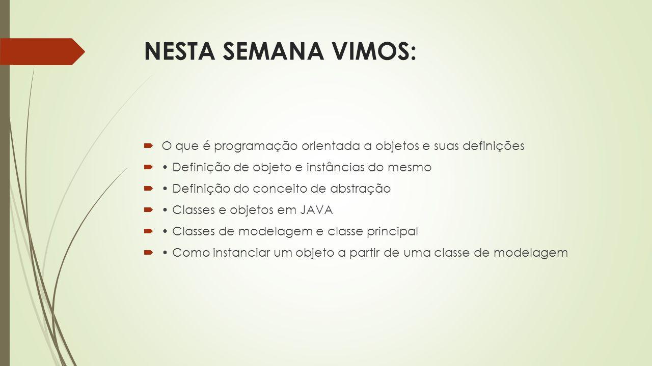 NESTA SEMANA VIMOS:  O que é programação orientada a objetos e suas definições  Definição de objeto e instâncias do mesmo  Definição do conceito de