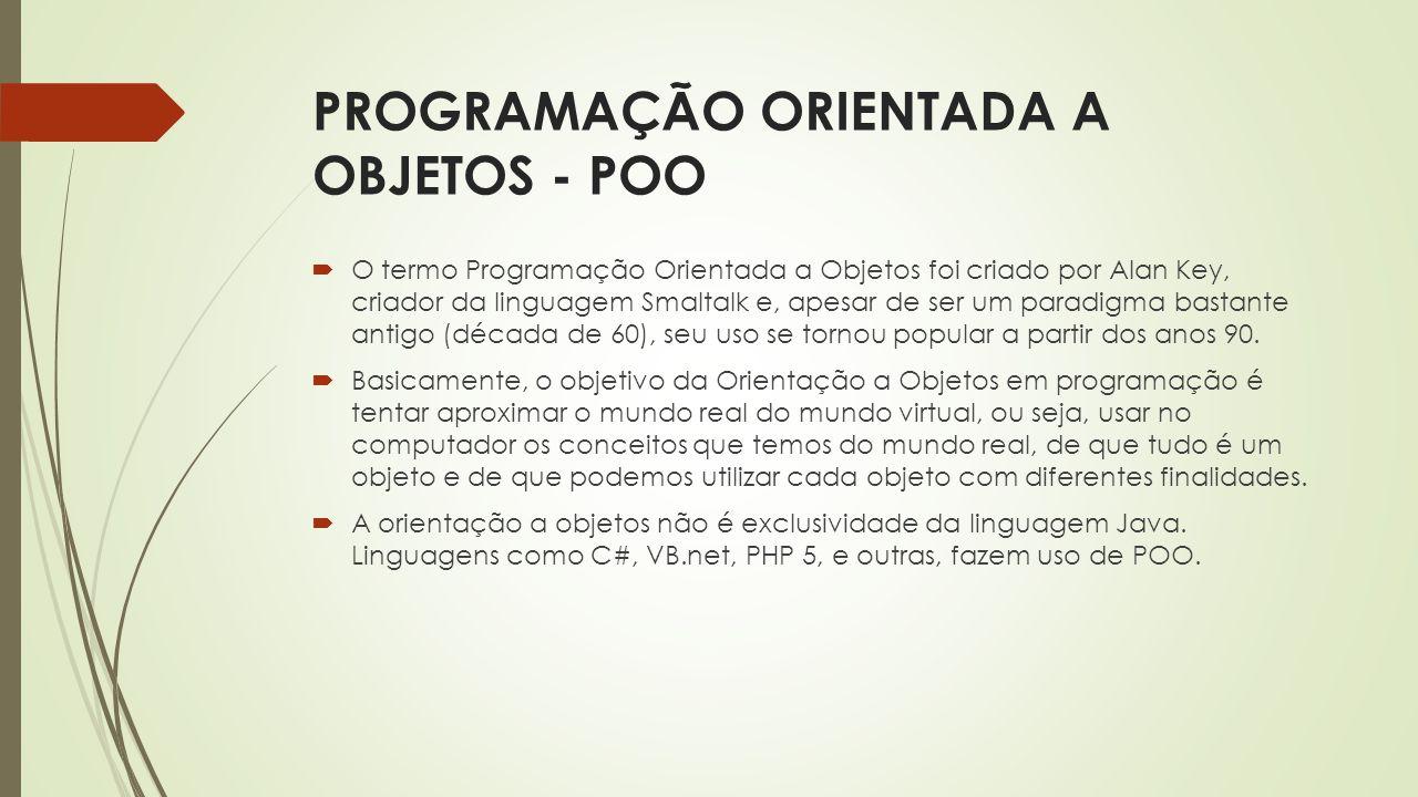 PROGRAMAÇÃO ORIENTADA A OBJETOS - POO  O termo Programação Orientada a Objetos foi criado por Alan Key, criador da linguagem Smaltalk e, apesar de se