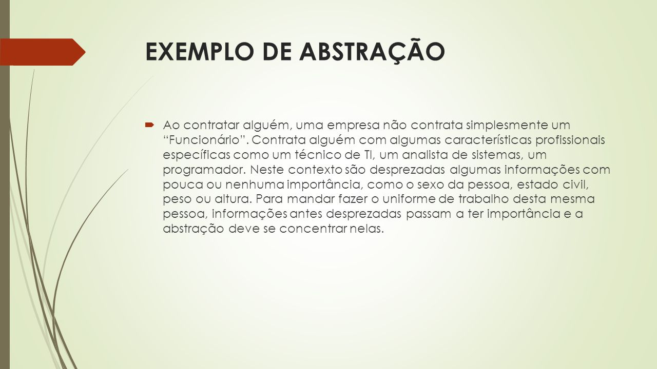 """EXEMPLO DE ABSTRAÇÃO  Ao contratar alguém, uma empresa não contrata simplesmente um """"Funcionário"""". Contrata alguém com algumas características profis"""
