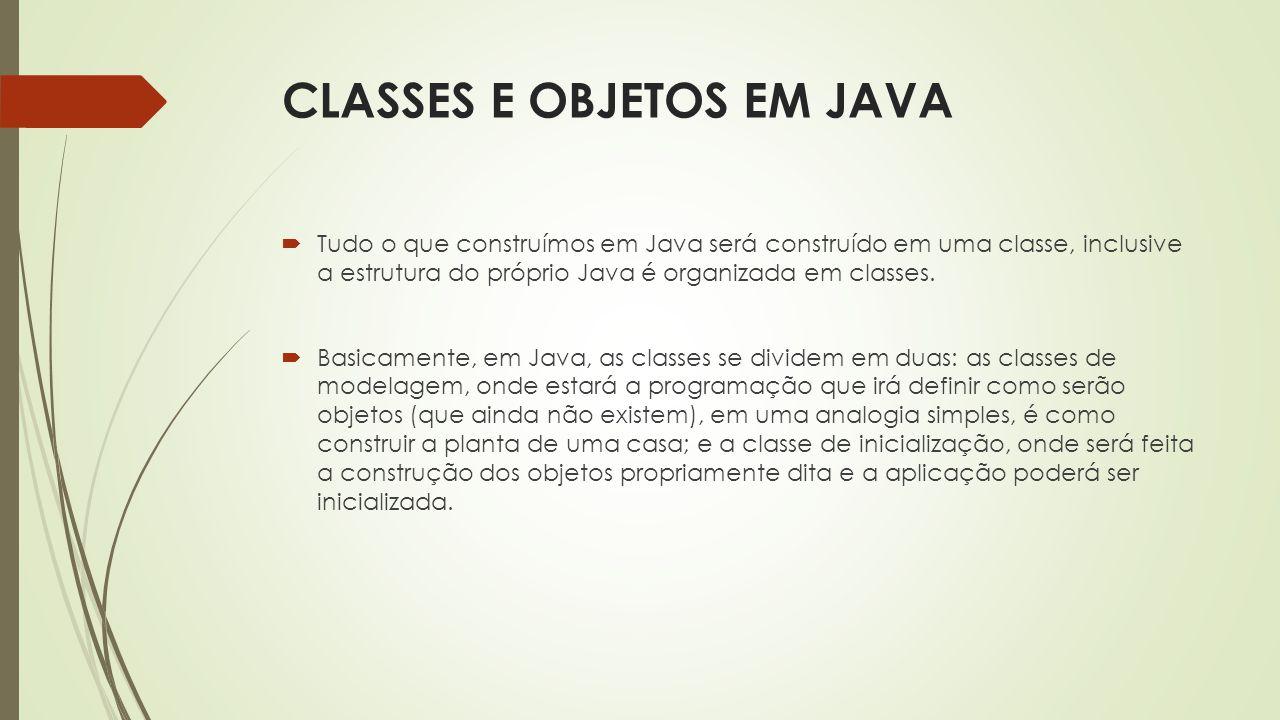 CLASSES E OBJETOS EM JAVA  Tudo o que construímos em Java será construído em uma classe, inclusive a estrutura do próprio Java é organizada em classe
