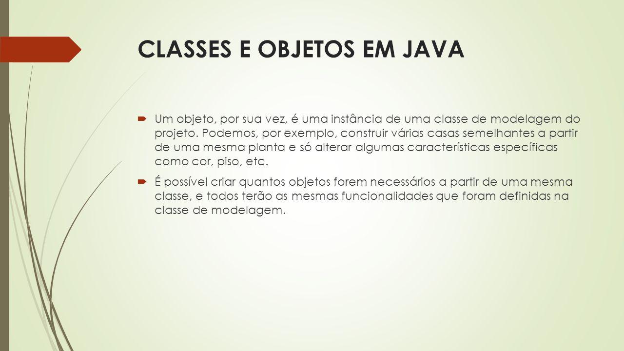 CLASSES E OBJETOS EM JAVA  Um objeto, por sua vez, é uma instância de uma classe de modelagem do projeto. Podemos, por exemplo, construir várias casa