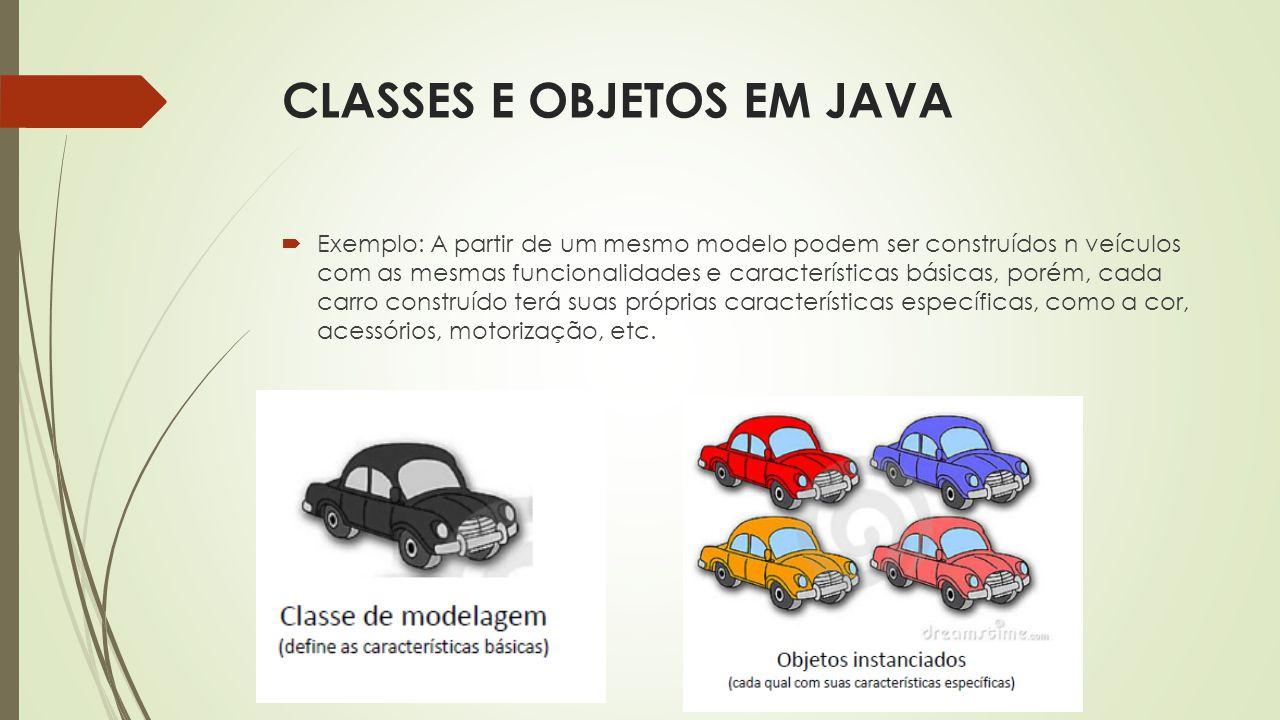 CLASSES E OBJETOS EM JAVA  Exemplo: A partir de um mesmo modelo podem ser construídos n veículos com as mesmas funcionalidades e características bási