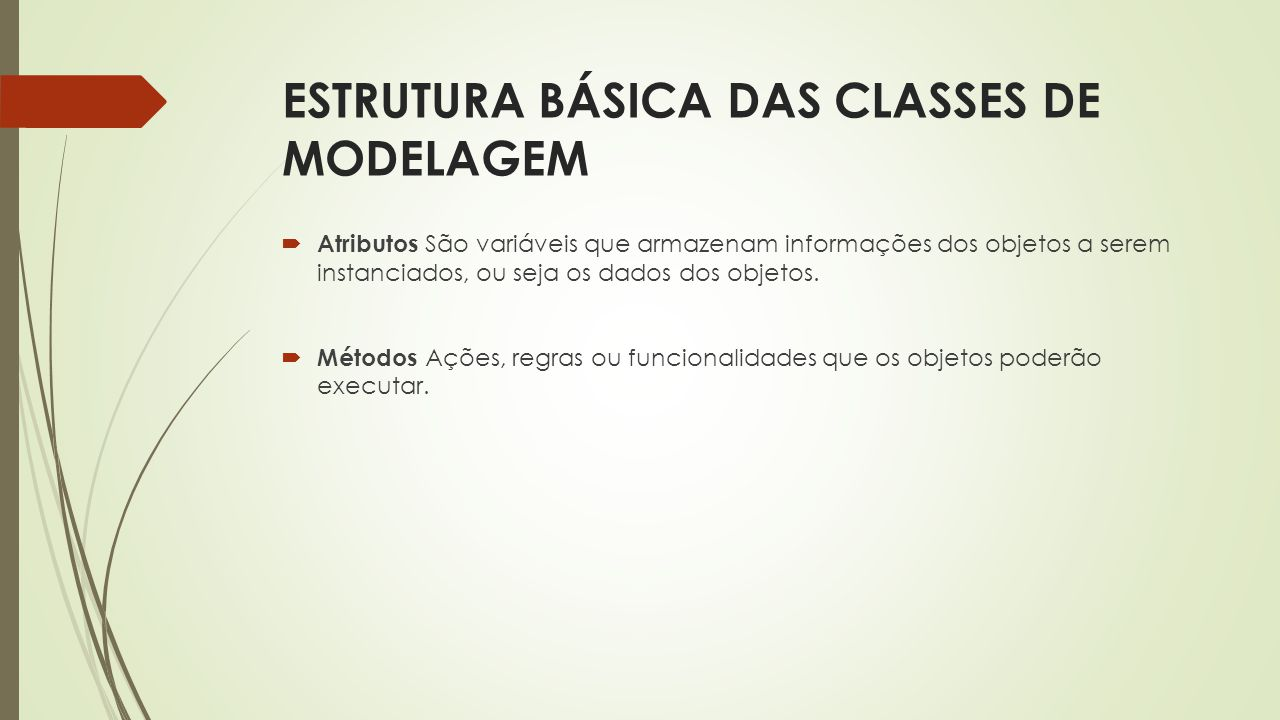 ESTRUTURA BÁSICA DAS CLASSES DE MODELAGEM  Atributos São variáveis que armazenam informações dos objetos a serem instanciados, ou seja os dados dos o