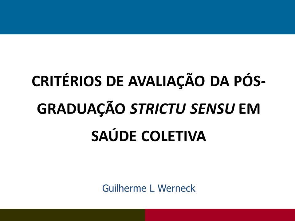 CRITÉRIOS DE AVALIAÇÃO DA PÓS- GRADUAÇÃO STRICTU SENSU EM SAÚDE COLETIVA Guilherme L Werneck