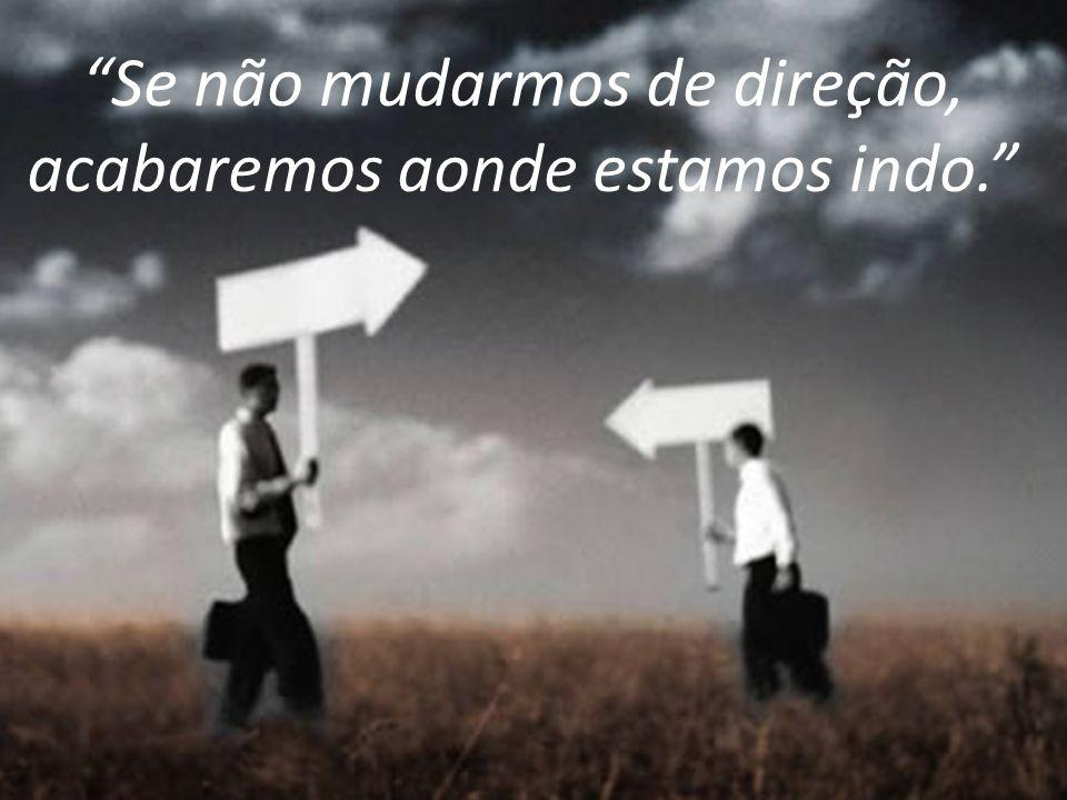 Se não mudarmos de direção, acabaremos aonde estamos indo.