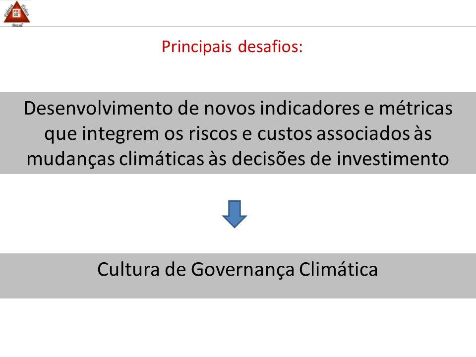 Principais desafios: Desenvolvimento de novos indicadores e métricas que integrem os riscos e custos associados às mudanças climáticas às decisões de investimento Cultura de Governança Climática