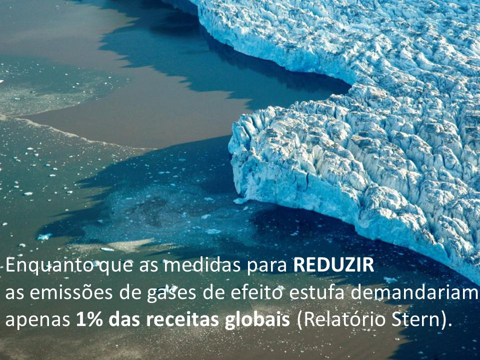 Enquanto que as medidas para REDUZIR as emissões de gases de efeito estufa demandariam apenas 1% das receitas globais (Relatório Stern).