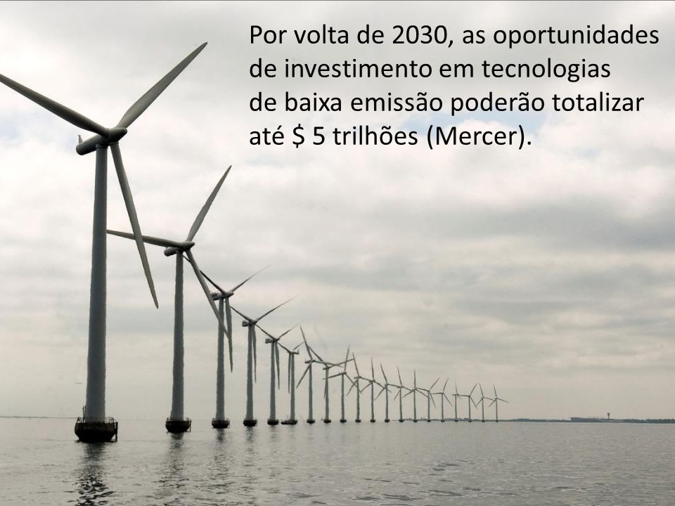 Por volta de 2030, as oportunidades de investimento em tecnologias de baixa emissão poderão totalizar até $ 5 trilhões (Mercer).