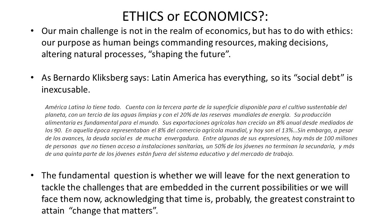 ETHICS or ECONOMICS : Our main challenge is not in the realm of economics, but has to do with ethics: our purpose as human beings commanding resources, making decisions, altering natural processes, shaping the future .