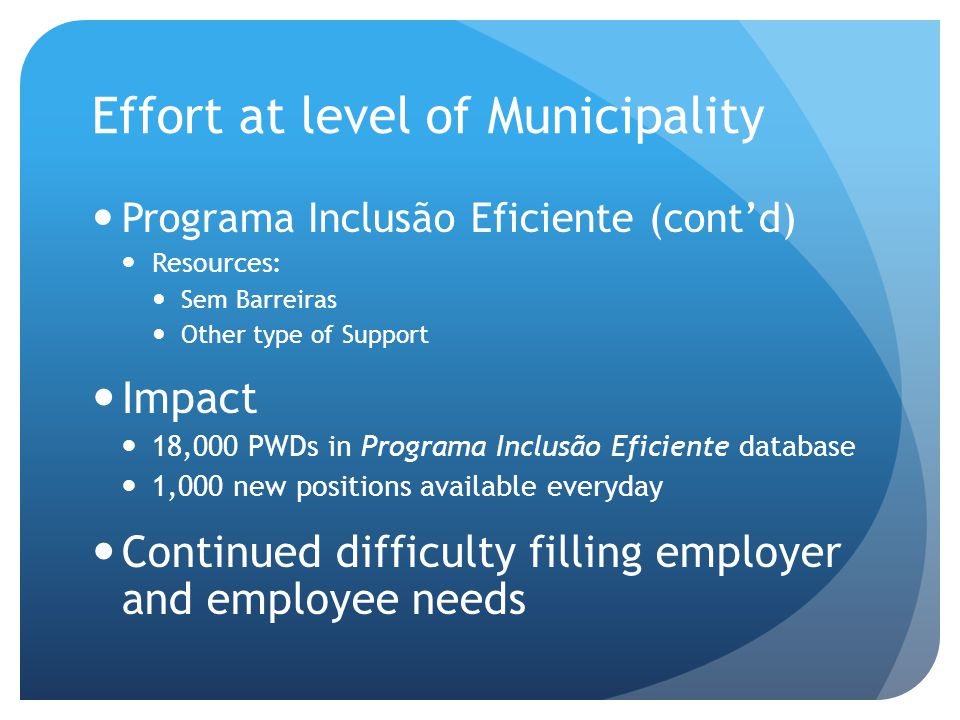Effort at level of Municipality Programa Inclusão Eficiente (cont'd) Resources: Sem Barreiras Other type of Support Impact 18,000 PWDs in Programa Inclusão Eficiente database 1,000 new positions available everyday Continued difficulty filling employer and employee needs