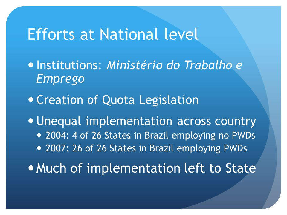 Efforts at National level Institutions: Ministério do Trabalho e Emprego Creation of Quota Legislation Unequal implementation across country 2004: 4 of 26 States in Brazil employing no PWDs 2007: 26 of 26 States in Brazil employing PWDs Much of implementation left to State