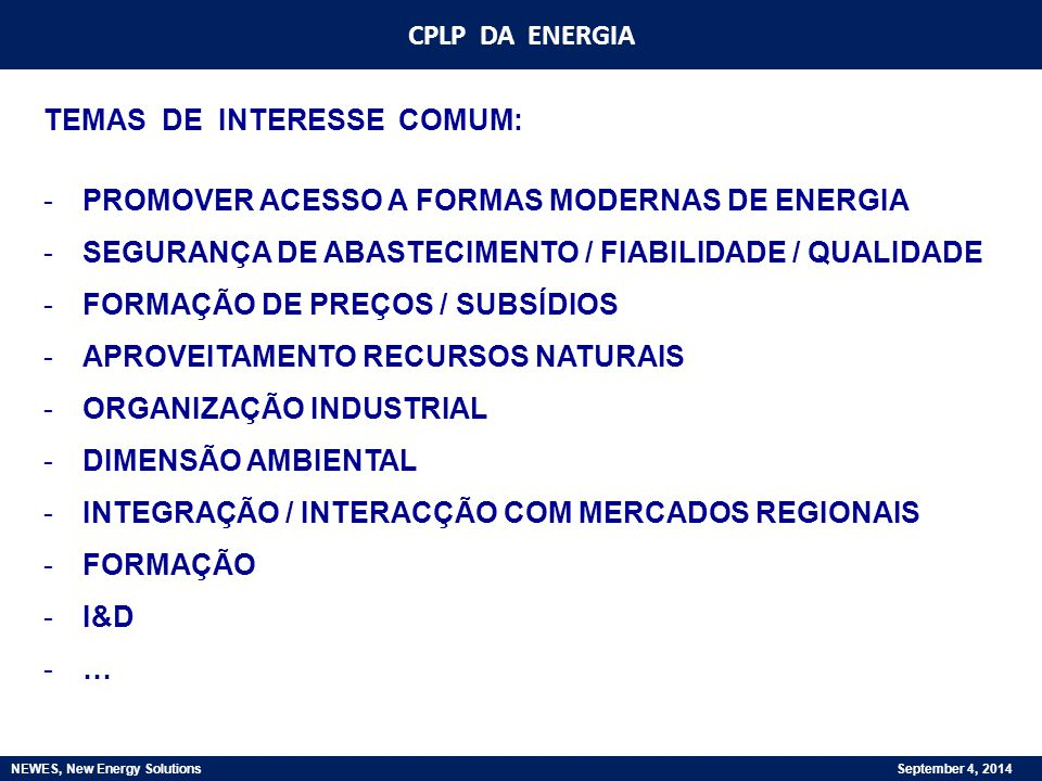 CPLP DA ENERGIA NEWES, New Energy Solutions September 4, 2014 TEMAS DE INTERESSE COMUM: -PROMOVER ACESSO A FORMAS MODERNAS DE ENERGIA -SEGURANÇA DE AB