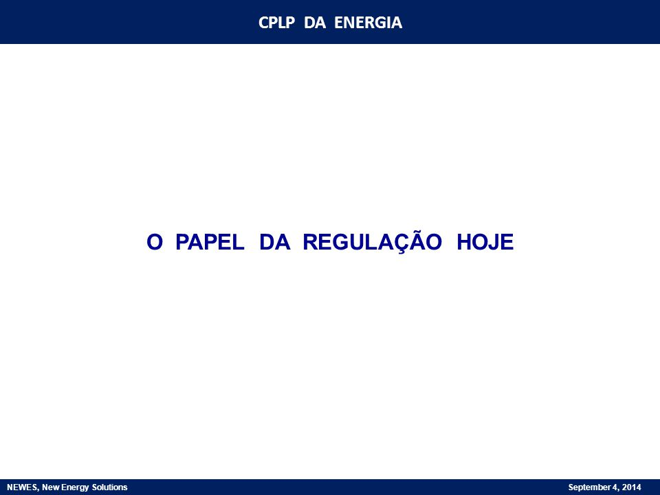 CPLP DA ENERGIA NEWES, New Energy Solutions September 4, 2014 O PAPEL DA REGULAÇÃO HOJE