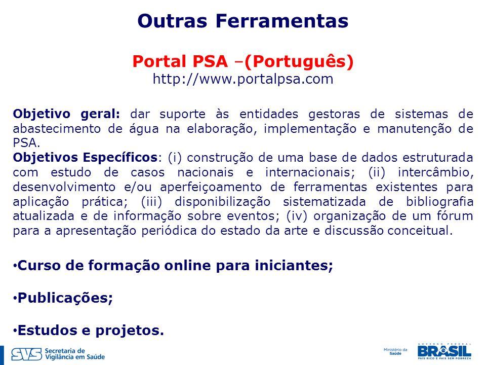 Outras Ferramentas Portal PSA –(Português) http://www.portalpsa.com Objetivo geral: dar suporte às entidades gestoras de sistemas de abastecimento de água na elaboração, implementação e manutenção de PSA.