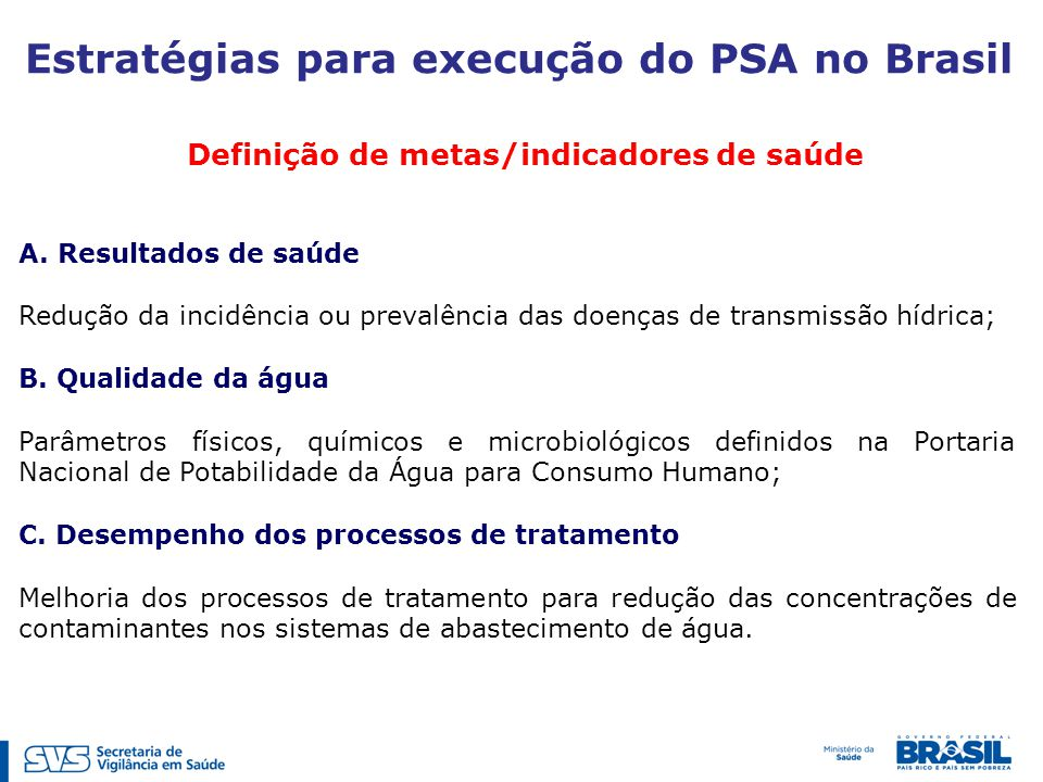 Definição de metas/indicadores de saúde Estratégias para execução do PSA no Brasil A.Resultados de saúde Redução da incidência ou prevalência das doenças de transmissão hídrica; B.