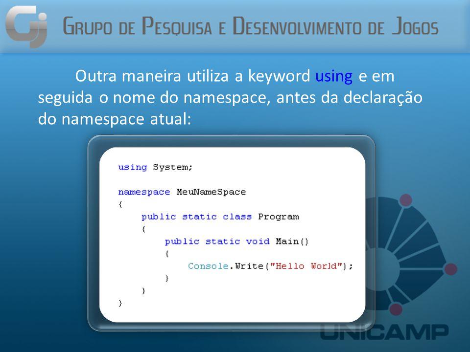 Outra maneira utiliza a keyword using e em seguida o nome do namespace, antes da declaração do namespace atual: