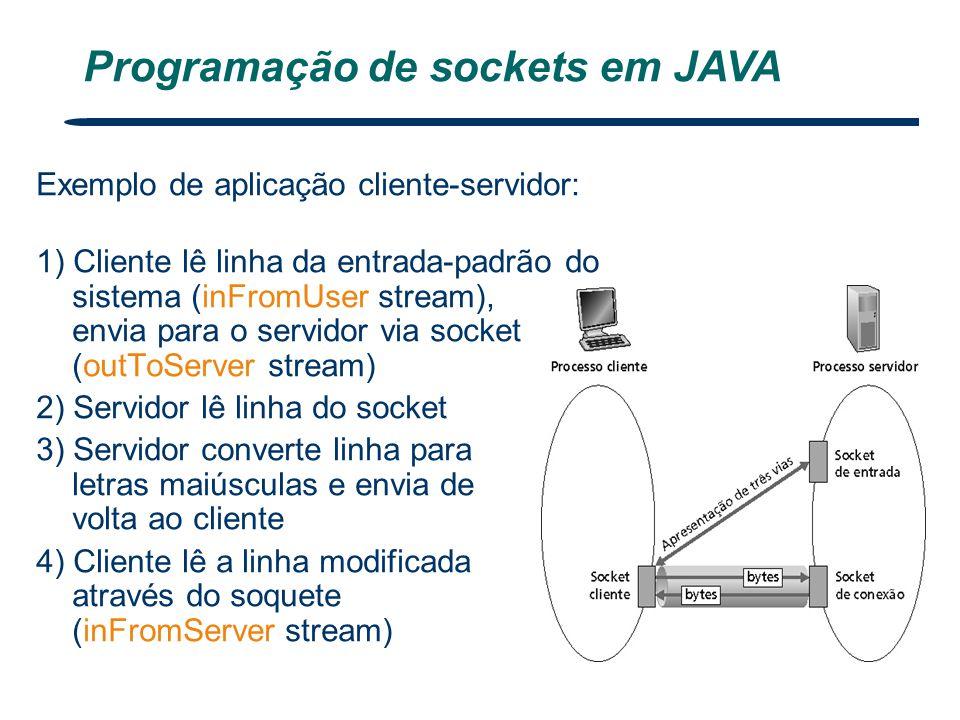 Exemplo de aplicação cliente-servidor: 1) Cliente lê linha da entrada-padrão do sistema (inFromUser stream), envia para o servidor via socket (outToSe