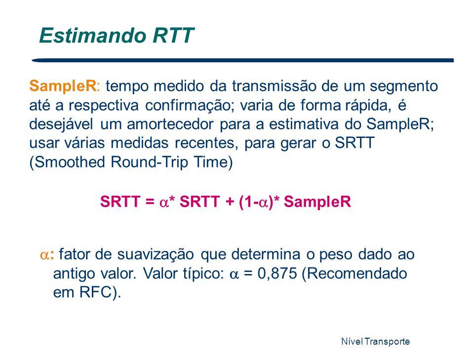 Nível Transporte 63 Estimando RTT SampleR: tempo medido da transmissão de um segmento até a respectiva confirmação; varia de forma rápida, é desejável