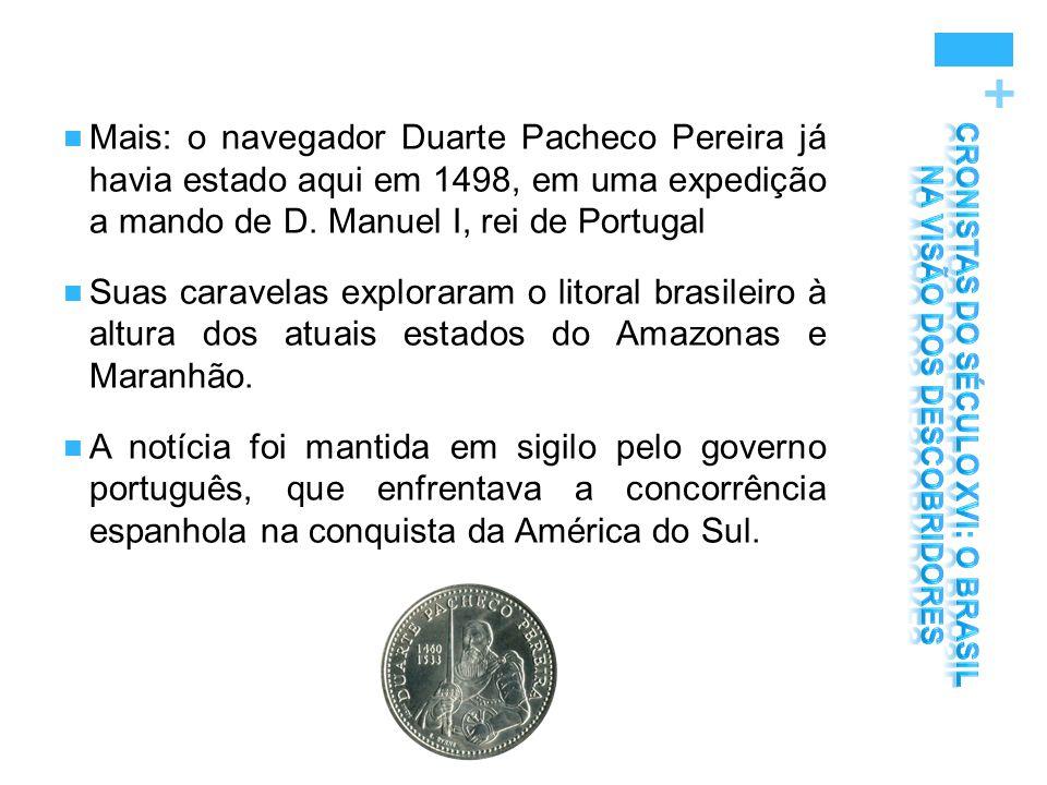+ Mais: o navegador Duarte Pacheco Pereira já havia estado aqui em 1498, em uma expedição a mando de D. Manuel I, rei de Portugal Suas caravelas explo
